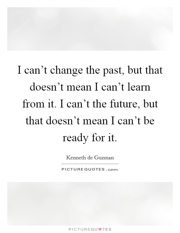 I can't change the past, but that doesn't mean I can't learn from it. I can't the future, but that doesn't mean I can't be ready for it Picture Quote #1
