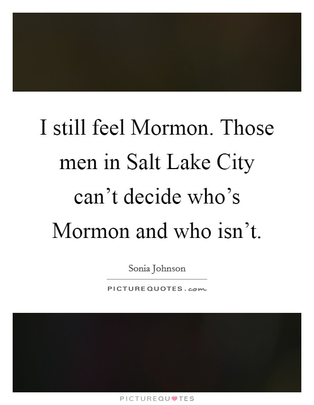 I still feel Mormon. Those men in Salt Lake City can't decide who's Mormon and who isn't. Picture Quote #1