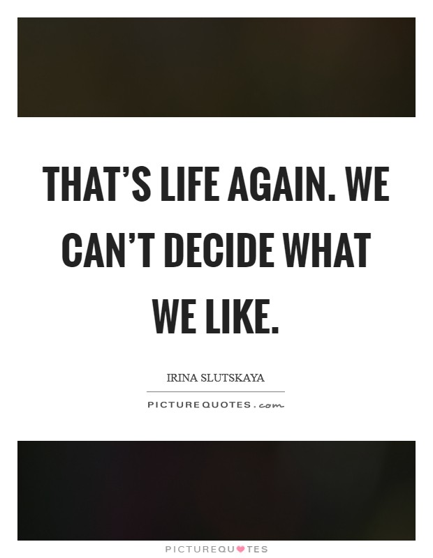 That's life again. We can't decide what we like. Picture Quote #1