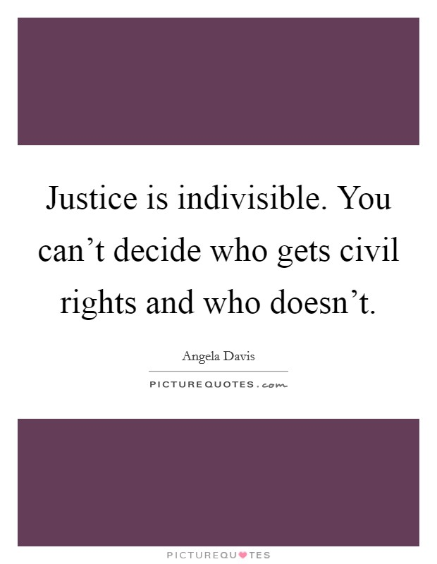 Justice is indivisible. You can't decide who gets civil rights and who doesn't Picture Quote #1