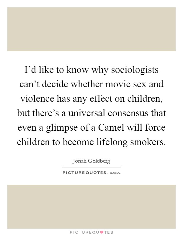 I'd like to know why sociologists can't decide whether movie sex and violence has any effect on children, but there's a universal consensus that even a glimpse of a Camel will force children to become lifelong smokers Picture Quote #1