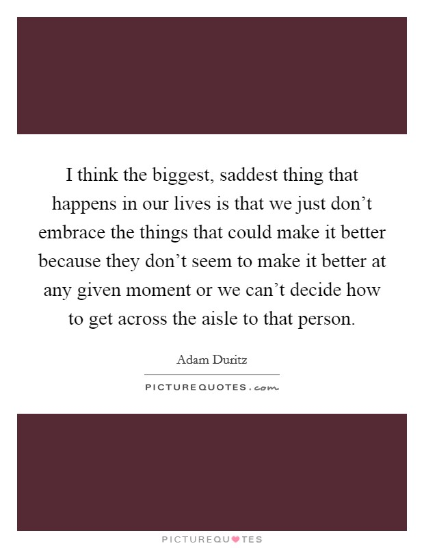 I think the biggest, saddest thing that happens in our lives is that we just don't embrace the things that could make it better because they don't seem to make it better at any given moment or we can't decide how to get across the aisle to that person Picture Quote #1