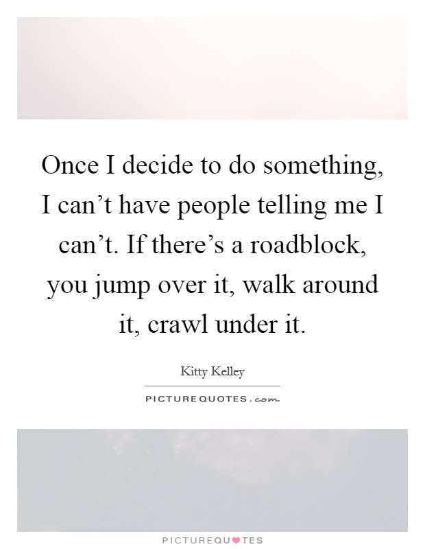 Once I decide to do something, I can't have people telling me I can't. If there's a roadblock, you jump over it, walk around it, crawl under it Picture Quote #1