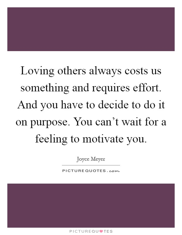 Loving others always costs us something and requires effort. And you have to decide to do it on purpose. You can't wait for a feeling to motivate you Picture Quote #1