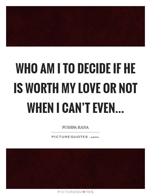 Who am I to decide if he is worth my love or not when I can't even Picture Quote #1
