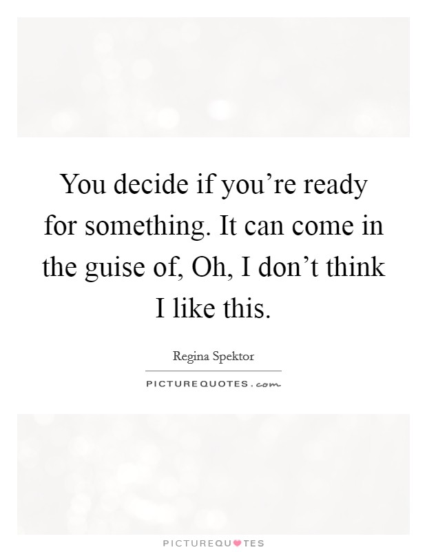 You decide if you're ready for something. It can come in the guise of, Oh, I don't think I like this Picture Quote #1