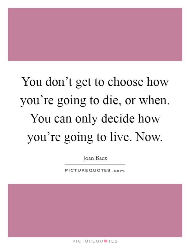 You don't get to choose how you're going to die, or when. You can only decide how you're going to live. Now Picture Quote #1