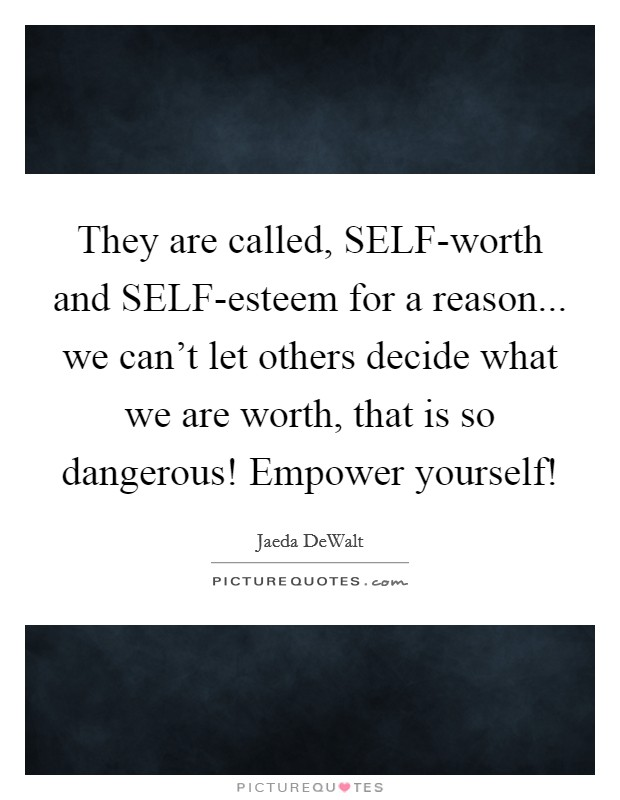 They are called, SELF-worth and SELF-esteem for a reason... we can't let others decide what we are worth, that is so dangerous! Empower yourself! Picture Quote #1