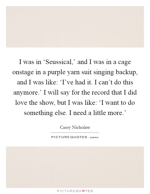 I was in 'Seussical,' and I was in a cage onstage in a purple yarn suit singing backup, and I was like: 'I've had it. I can't do this anymore.' I will say for the record that I did love the show, but I was like: 'I want to do something else. I need a little more.' Picture Quote #1