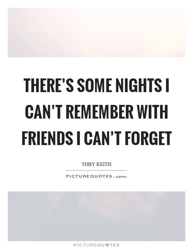 There's some nights I can't remember with friends I can't forget Picture Quote #1