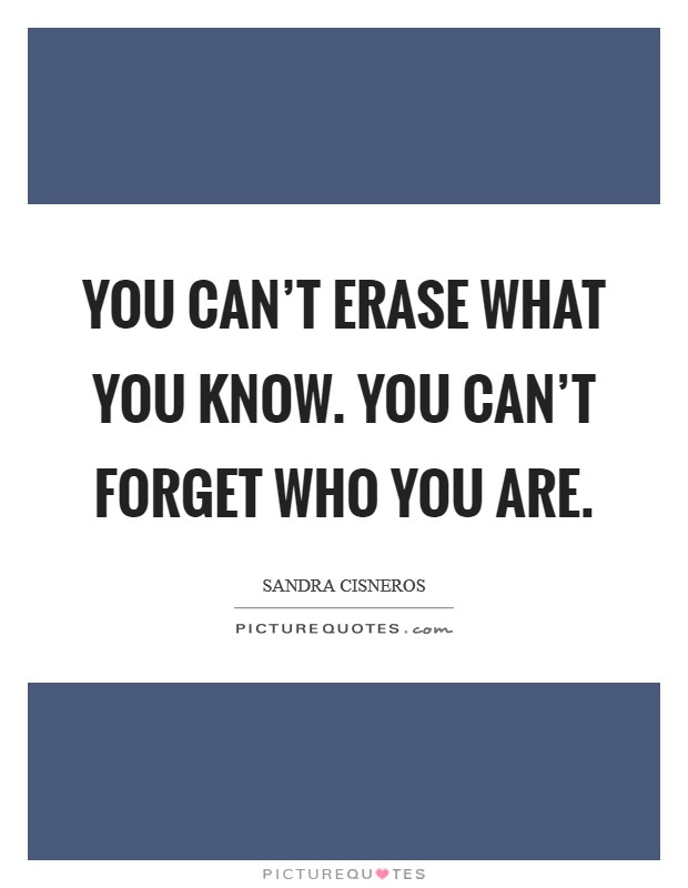 You can't erase what you know. You can't forget who you are Picture Quote #1