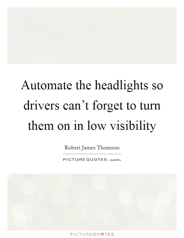 Automate the headlights so drivers can't forget to turn them on in low visibility Picture Quote #1