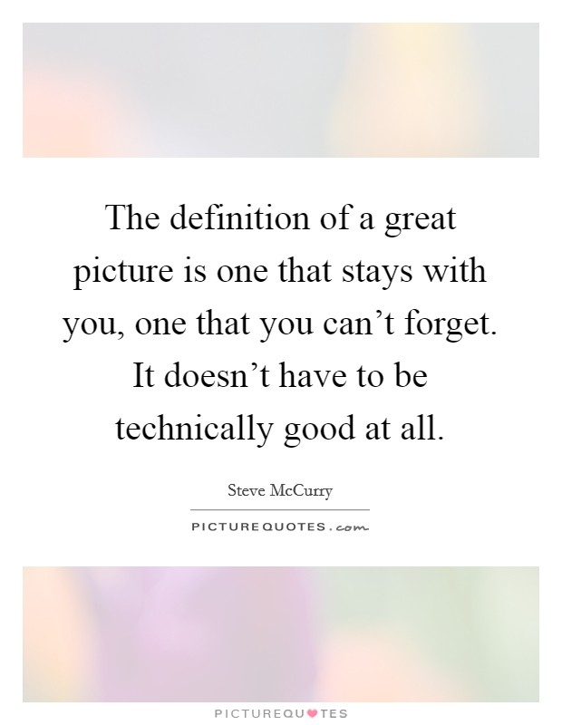 The definition of a great picture is one that stays with you, one that you can't forget. It doesn't have to be technically good at all Picture Quote #1