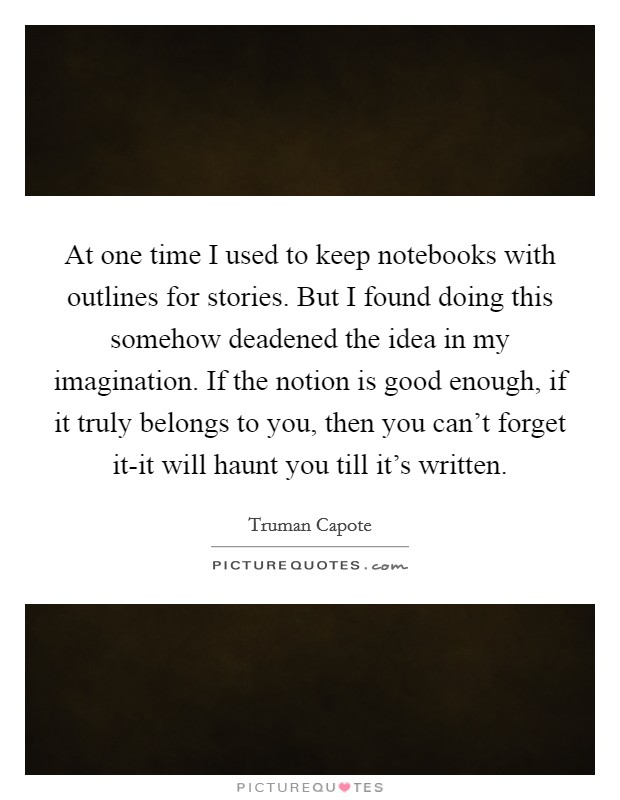 At one time I used to keep notebooks with outlines for stories. But I found doing this somehow deadened the idea in my imagination. If the notion is good enough, if it truly belongs to you, then you can't forget it-it will haunt you till it's written Picture Quote #1