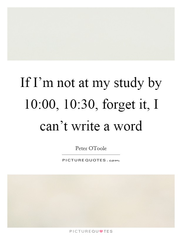 If I'm not at my study by 10:00, 10:30, forget it, I can't write a word Picture Quote #1