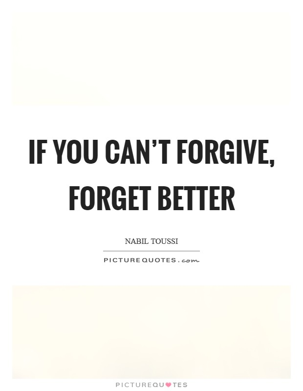 Forgive And Forget Quotes | If You Can T Forgive Forget Better Picture Quotes