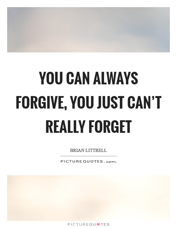 You can always forgive, you just can't really forget Picture Quote #1