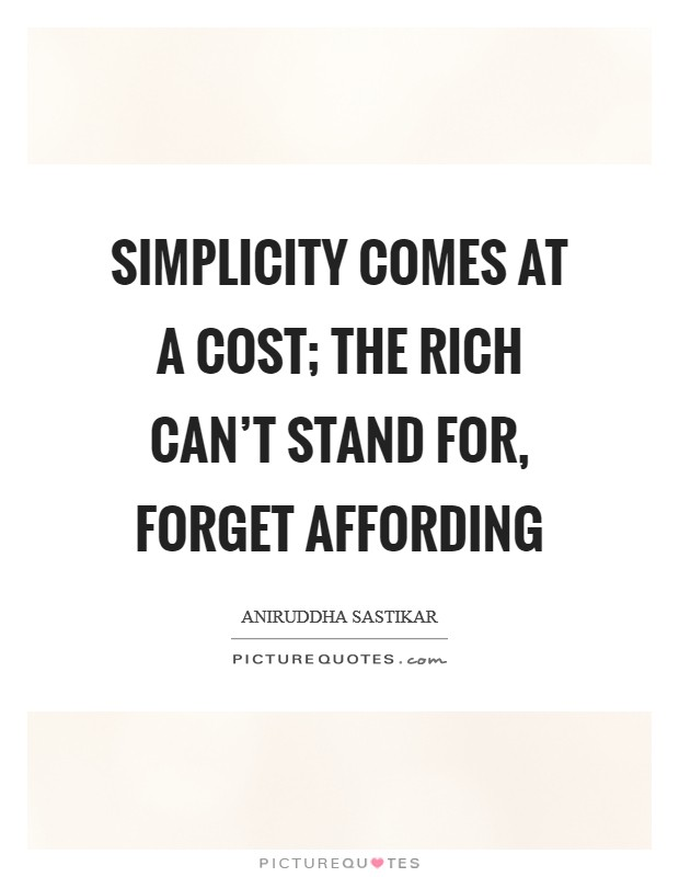 Simplicity comes at a cost; the rich can't stand for, forget affording Picture Quote #1