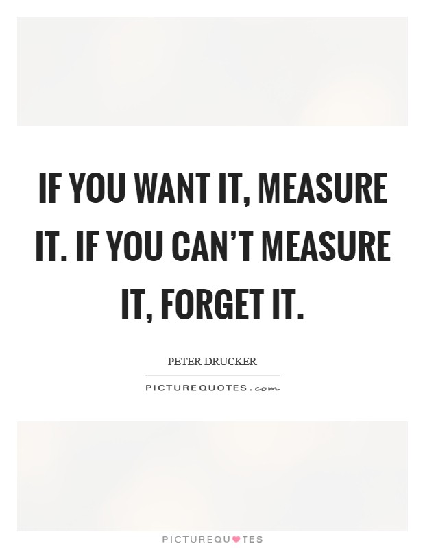 If you want it, measure it. If you can't measure it, forget it Picture Quote #1