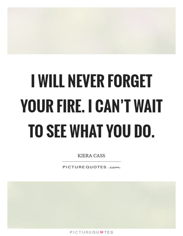 I will never forget your fire. I can't wait to see what you do Picture Quote #1