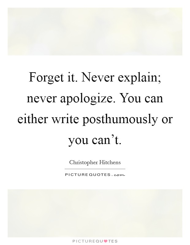 Forget it. Never explain; never apologize. You can either write posthumously or you can't Picture Quote #1