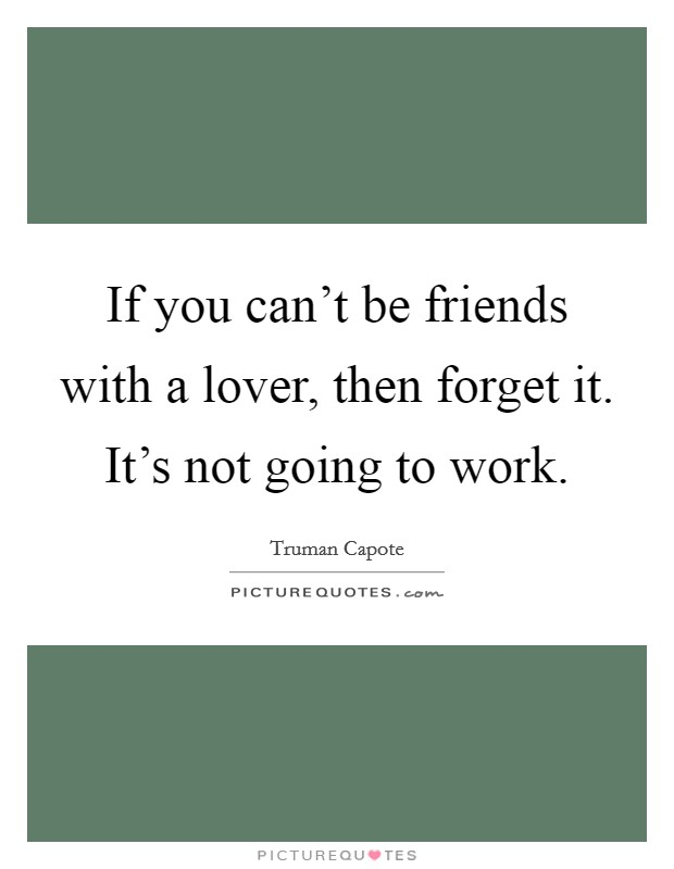 If you can't be friends with a lover, then forget it. It's not going to work Picture Quote #1