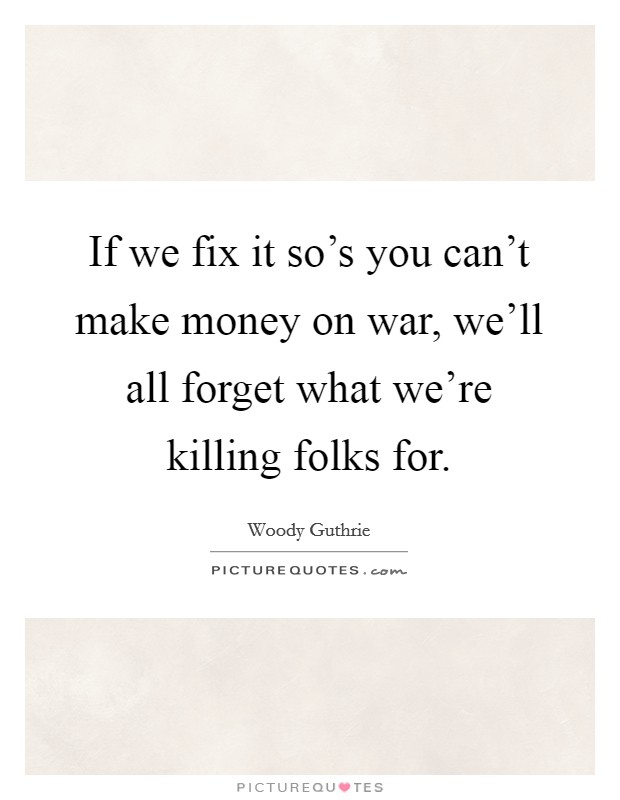 If we fix it so's you can't make money on war, we'll all forget what we're killing folks for Picture Quote #1
