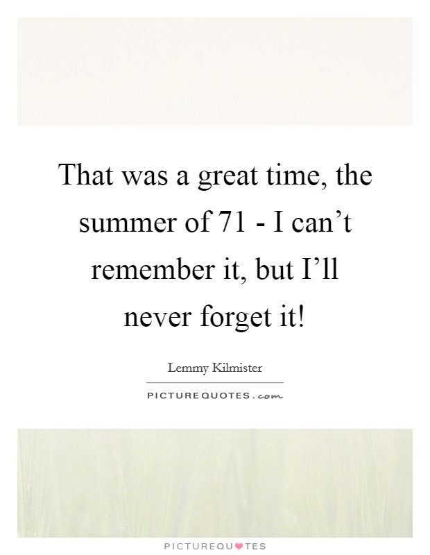 That was a great time, the summer of  71 - I can't remember it, but I'll never forget it! Picture Quote #1