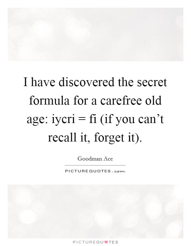 I have discovered the secret formula for a carefree old age: iycri = fi (if you can't recall it, forget it) Picture Quote #1