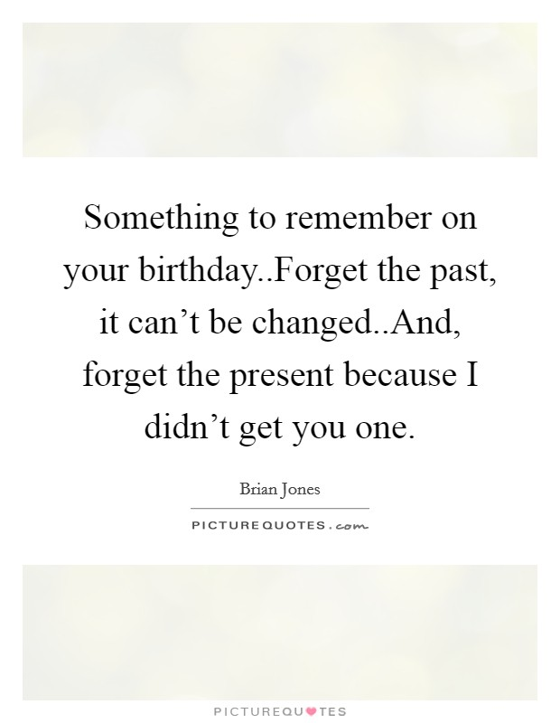 Something to remember on your birthday..Forget the past, it can't be changed..And, forget the present because I didn't get you one Picture Quote #1