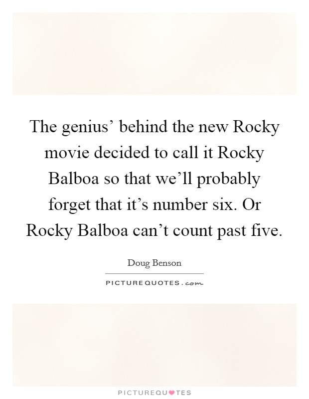 The genius' behind the new Rocky movie decided to call it Rocky Balboa so that we'll probably forget that it's number six. Or Rocky Balboa can't count past five Picture Quote #1