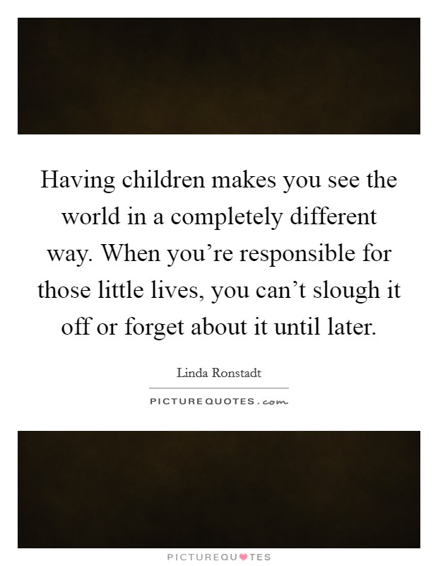 Having children makes you see the world in a completely different way. When you're responsible for those little lives, you can't slough it off or forget about it until later Picture Quote #1