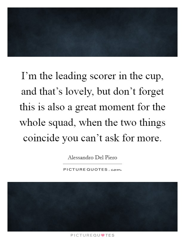 I'm the leading scorer in the cup, and that's lovely, but don't forget this is also a great moment for the whole squad, when the two things coincide you can't ask for more Picture Quote #1