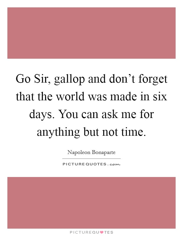 Go Sir, gallop and don't forget that the world was made in six days. You can ask me for anything but not time Picture Quote #1