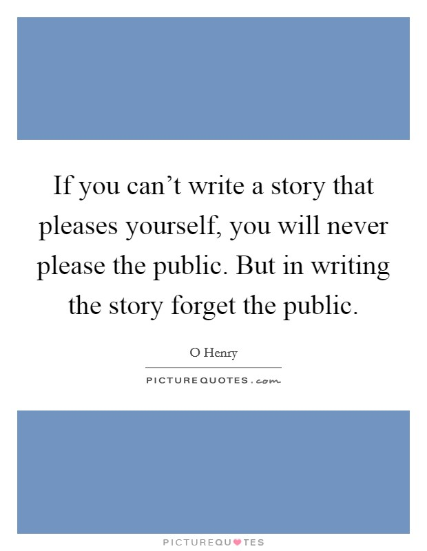 If you can't write a story that pleases yourself, you will never please the public. But in writing the story forget the public Picture Quote #1