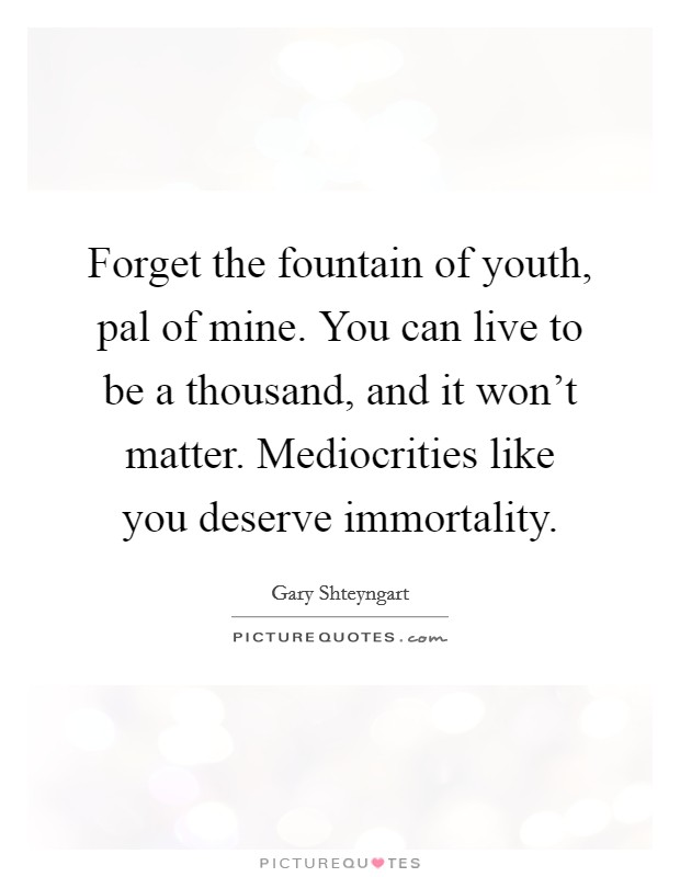Forget the fountain of youth, pal of mine. You can live to be a thousand, and it won't matter. Mediocrities like you deserve immortality Picture Quote #1
