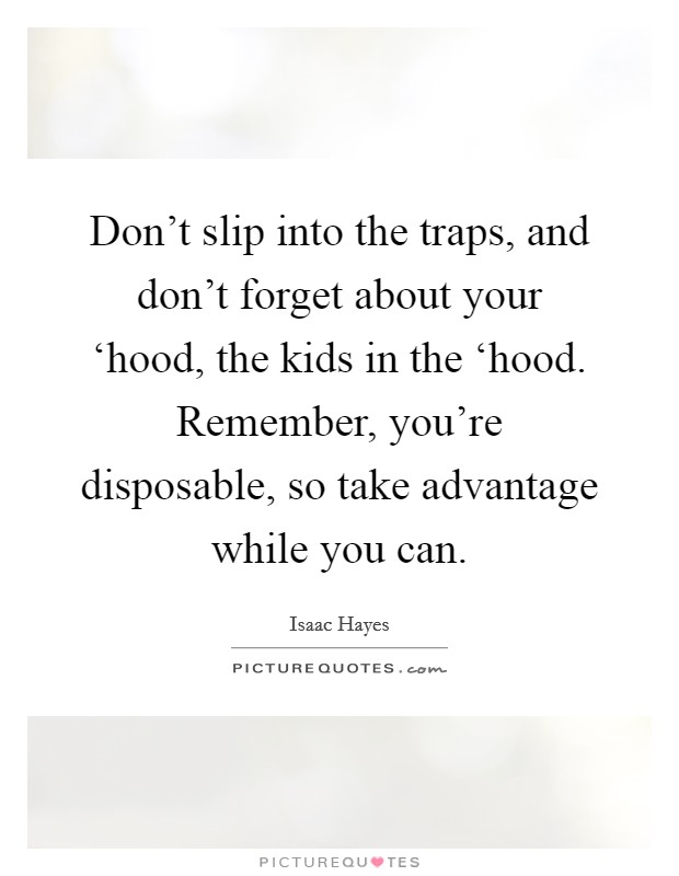 Don't slip into the traps, and don't forget about your 'hood, the kids in the 'hood. Remember, you're disposable, so take advantage while you can Picture Quote #1
