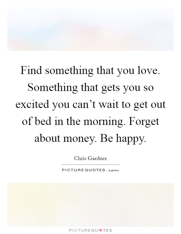 Find something that you love. Something that gets you so excited you can't wait to get out of bed in the morning. Forget about money. Be happy Picture Quote #1