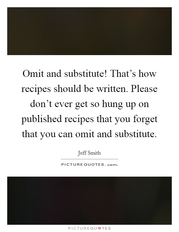 Omit and substitute! That's how recipes should be written. Please don't ever get so hung up on published recipes that you forget that you can omit and substitute. Picture Quote #1
