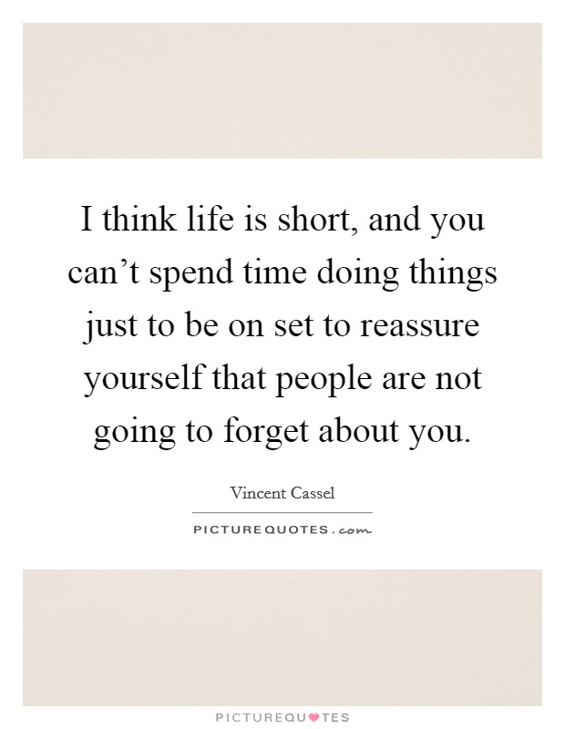 I think life is short, and you can't spend time doing things just to be on set to reassure yourself that people are not going to forget about you Picture Quote #1