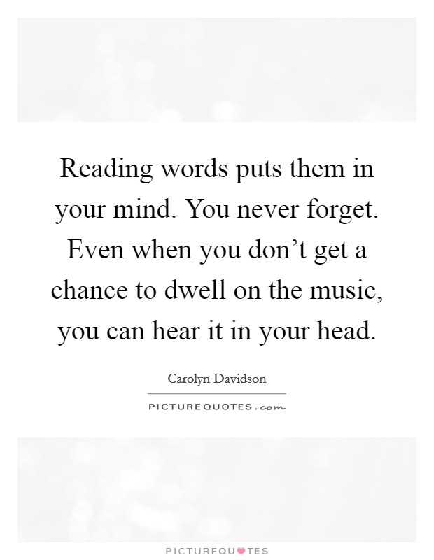 Reading words puts them in your mind. You never forget. Even when you don't get a chance to dwell on the music, you can hear it in your head Picture Quote #1