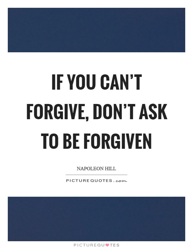 If you can't forgive, don't ask to be forgiven Picture Quote #1