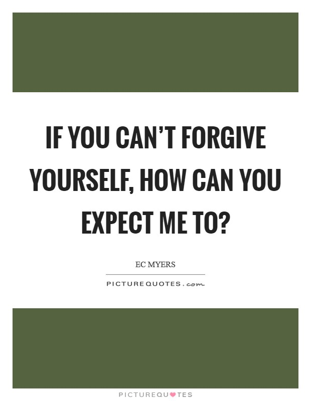 If you can't forgive yourself, how can you expect me to? Picture Quote #1
