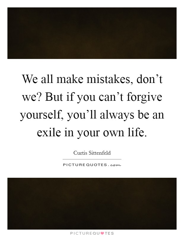 We all make mistakes, don't we? But if you can't forgive yourself, you'll always be an exile in your own life Picture Quote #1