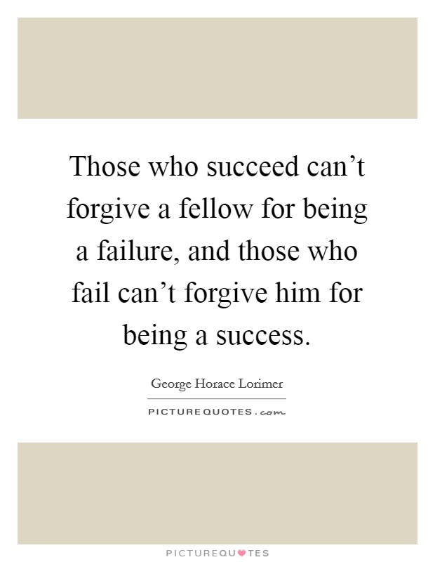 Those who succeed can't forgive a fellow for being a failure, and those who fail can't forgive him for being a success Picture Quote #1