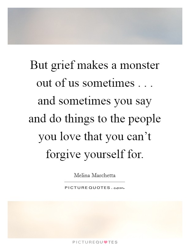 But grief makes a monster out of us sometimes . . . and sometimes you say and do things to the people you love that you can't forgive yourself for Picture Quote #1