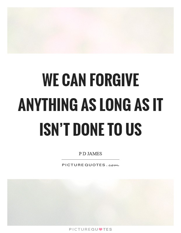 We can forgive anything as long as it isn't done to us Picture Quote #1