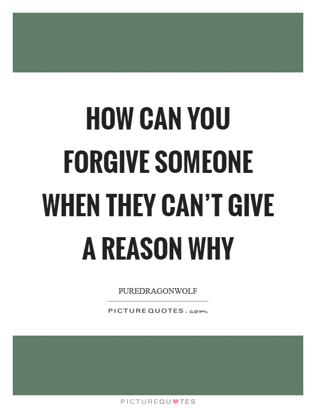 How can you forgive someone when they can't give a reason why Picture Quote #1