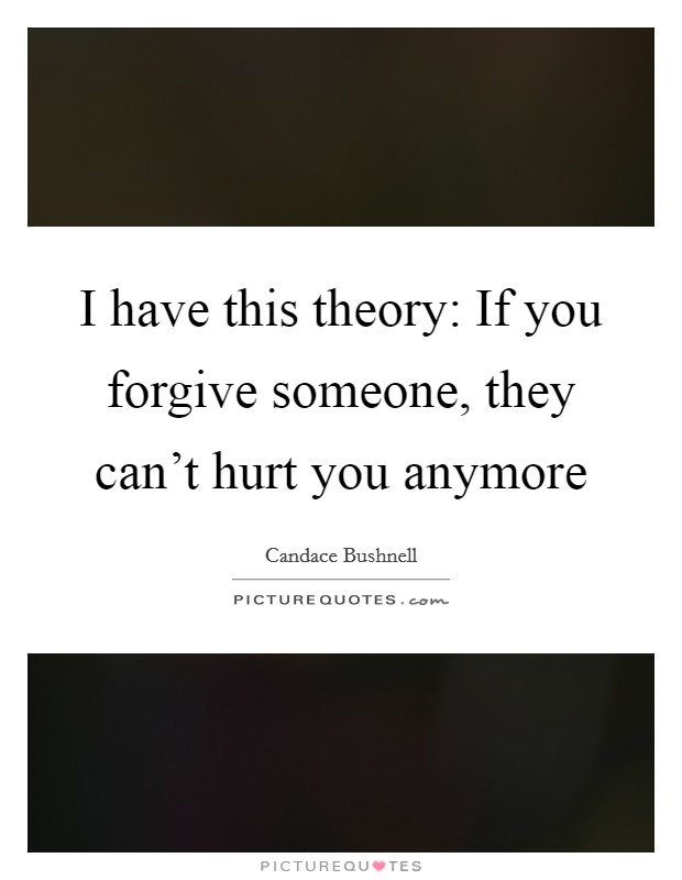 I have this theory: If you forgive someone, they can't hurt you anymore Picture Quote #1