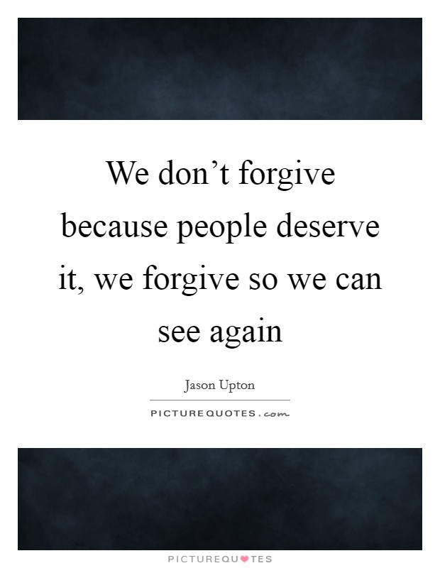 We don't forgive because people deserve it, we forgive so we can see again Picture Quote #1